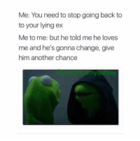 Advice, Confused, and Memes: Me: You need to stop going back to  to your lying ex  Me to me: but he told me he loves  me and he's gonna change, give  him another chance  my ashley Let @psychicamyashley help you, don't keep on going back to your ex Amy Ashley.🔮Reveals all, ✋🏼past,✨present,💝 and future.👁 Are you troubled? does life have you questioning your faith-future? Are you overwhelmed with emotions? ❤️Do you want to know what he-she is thinking about you? Or how he-she is feeling? contact @Psychicamyashley for your $25 psychic reading. (720)774-5006 . . spiritualguidance guidance advice ineedadvice help love relationships anxiety confusion confused positiveenergy positivity happiness freereading motivation motivational goodvibes goodvibesonly energy healing chakrabalancing newagepsychic energyhealing