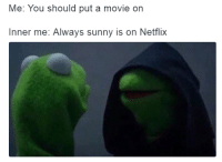 Alway Sunny: Me: You should put a movie on  Inner me: Always sunny is on Netflix
