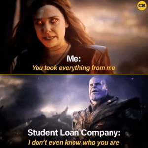 Company, Student, and Who: Me:  You took everything from me  Student Loan Company:  Idon't even know who you are