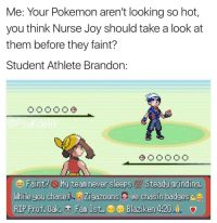 Student Athlete: Me: Your Pokemon aren't looking so hot,  you think Nurse Joy should take a look at  them before they faint?  Student Athlete Brandon:  000O 0 0  While you chaseLZigazoons we chasin badges  Blaziken 4:2