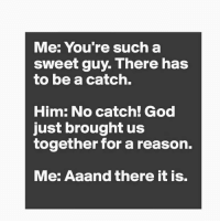 For that, I'm out: Me: You're such a  sweet guy. There has  to be a catch.  Him: No catch! God  just brought us  together for a reason.  Me: Aaand there it is. For that, I'm out