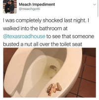 😂😂😂😂😂😂😂: Meach Impediment  Cameachgotti  was completely shocked last night. I  walked into the bathroom at  atexasroadhouse to see that someone  busted a nut all over the toilet seat 😂😂😂😂😂😂😂