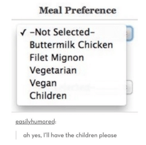 Why yes they are quit delicious….omg-humor.tumblr.com: Meal Preference  V -Not Selected-  Buttermilk Chicken  Filet Mignon  Vegetarian  Vegan  Children  easilyhumored:  ah yes, l'll have the children please Why yes they are quit delicious….omg-humor.tumblr.com