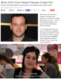 """All Star, Girls, and Life: Mean Girls Actor Daniel Franzese Comes Out  The actor who played Damian is out and proud, 10 years after the teen comedy's release.  BY KEVIN OKEEFFE APRIL 22 2014 2:31 PMET  PRINT  8k+115  EMAIL  Tweet 97  Like  Pinit  +Share  When Mean Girls arrived in  theaters 10 years ago, few  expected it to become the cultural  phenomenon it is now-least of  all star Daniel Franzese, who  gave life to the breakout gay  character Damian.  """"Y ou certainly hope when you  pour your heart into something,  that people will respond,"""" the 36-  year-old actor writes in a letter to  his younger self on IndieWire.  """"But to paraphrase Gretchen  Wieners, 'We can't help it that  we're so popular.  GETTY IMAGES   This is Damian  He's almost too gay to function"""