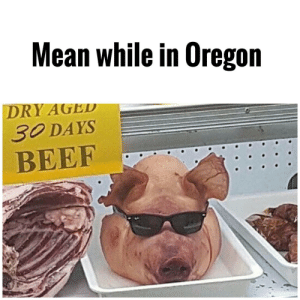 So much happening in the world by Apollo-Quan FOLLOW 4 MORE MEMES.: Mean while in Oregon  DRY AGED  30 DAYS  BEEF So much happening in the world by Apollo-Quan FOLLOW 4 MORE MEMES.