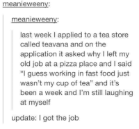 """Fast Food, Food, and Memes: meanie Ween  meanie Ween  last week applied to a tea store  called teavana and on the  application it asked why left my  old job at a pizza place and I said  """"I guess working in fast food just  wasn't my cup of tea"""" and it's  been a week and I'm still laughing  at myself  update: I got the job"""