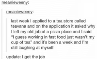"""Fast Food, Memes, and 🤖: meanie weeny:  meanie weeny:  last week l applied to a tea store called  teavana and on the application it asked why  I left my old job at a pizza place and l said  """"I guess working in fast food just wasn't my  cup of tea"""" and it's been a week and l'm  still laughing at myself  update: I got the job I got the job 😂😂"""