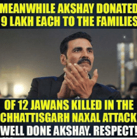 So much of respect for him 🙌🏻👏🏻 Inspiration: MEANWHILE AKSHAY DONATED  9 LAKH EACH TO THE FAMILIES  OF 12 JAWANS KILLED IN THE  CHHATTISGARH NAXAL ATTACK  WELL DONE AKSHAy. RESPECT! So much of respect for him 🙌🏻👏🏻 Inspiration