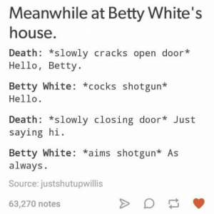 Betty White, Hello, and Death: Meanwhile at Betty White's  house  Death: *slowly cracks open door*  Hello, Betty.  Betty White: *cocks shotgun*  Hello.  Death: *slowly closing door* Just  saying hi.  Betty White: *aims shotgun* As  always  Source: justshutupwillis  63,270 notes Damn right