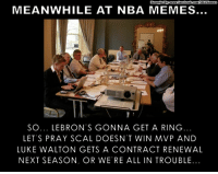 Luke Walton, Memes, and Nba: MEANWHILE AT NBA MEMES  SO... LE BRON S GONNA GET A RING  LET'S PRAY SCAL DOESN T WIN MVP AND  LUKE WALTON GETS A CONTRACT RENEWAL  NEXT SEASON, OR WERE ALL IN TROUBLE. Will TODAY be the end of LeBron JOKES? Credit: Thomas Barker