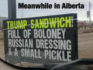 Meanwhile in alberta, canada: Meanwhile in Alberta  FULL OF BOLONEY  RUSSIAN DRESSING  & A SMALL PICKLE Meanwhile in alberta, canada
