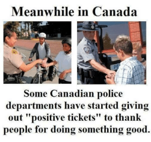 """Kindness level: Canada - Meme by Booby50 :) Memedroid: Meanwhile in Canada  Some Canadian police  departments have started giving  out """"positive tickets"""" to thank  people for doing something good. Kindness level: Canada - Meme by Booby50 :) Memedroid"""