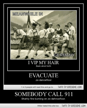 Somebody Call 911http://omg-humor.tumblr.com: MEANWHILE IN  GERMANY  I VIP MY HAIR  Back ahnd forth  EVACUATE  ze dancefloor  1 in 3 people will read this and go to  TASTE OF AWESOME.COM  SOMEBODY CALL 911  Shahty fire burning on ze dahncefloor.  TASTE OF AWESOME.COM  Hitler hated this site too Somebody Call 911http://omg-humor.tumblr.com