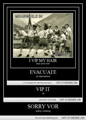 Sorry Vorhttp://omg-humor.tumblr.com: MEANWHILE IN  GERMANY  I VIP MY HAIR  Back ahnd forth  EVACUATE  ze dancefloor  TASTE OF AWESOME.COM  1 in 3 people will read this and go to  VIP IT  Ja  TASTE OF AWESOME.COM  Like this? You'll hate  SORRY VOR  party rocking  TASTE OFAWESOME.COM  The #2 most addicting site Sorry Vorhttp://omg-humor.tumblr.com