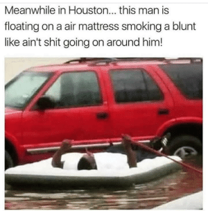 Life, Shit, and Smoking: Meanwhile in Houston... this man is  floating on a air mattress smoking a blunt  like ain't shit going on around him! Now thats the life.