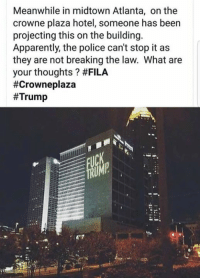 Apparently, Fila, and Police: Meanwhile in midtown Atlanta, on the  crowne plaza hotel, someone has been  projecting this on the building.  Apparently, the police can't stop it as  they are not breaking the law. What are  your thoughts ? Thoughts?