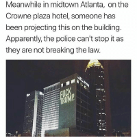 Apparently, Memes, and Police: Meanwhile in midtown Atlanta, on the  Crowne plaza hotel, someone has  been projecting this on the building  Apparently, the police can't stop it as  they are not breaking the law Person of the year right here