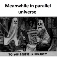 "actually humans are worse: Meanwhile in parallel  universe  HUMAN  ""DO YOU BELIEVE IN HUMANS?' actually humans are worse"