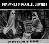 """Human Horror Stories"" http://9gag.com/gag/aK2OG9Z?ref=fbpic: MEANWHILE IN PARALLEL UNIVERSE  is HUMAN  ""DO YOU BELIEVE IN HUMANS?' ""Human Horror Stories"" http://9gag.com/gag/aK2OG9Z?ref=fbpic"
