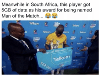 Africa, Memes, and Match: Meanwhile in South Africa, this player got  5GB of data as his award for being named  Man of the Match  Telkom  Telkom  Telkonm  elkom  Telkom  Telkom  Telkom  an of the match  Tellkom  Telkom  Telkom Teammates in changing room: Hotspot please https://t.co/PYnuQOrtsC