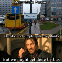 One does not simply... wait a minute.: Meanwhile in Warsaw  20m  1032  Mordor  One does not simply walk into Mordor  But we might get there by bus One does not simply... wait a minute.