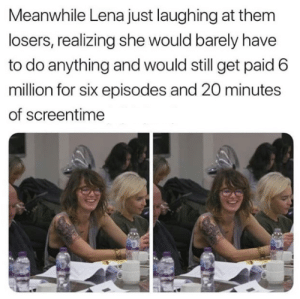 losers: Meanwhile Lena just laughing at them  losers, realizing she would barely have  to do anything and would still get paid 6  million for six episodes and 20 minutes  of screentime