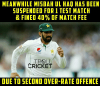Misbah ul Haq gets one match suspension after slow overrate in Christchurch Test, which was Pakistan's  2nd slow over rate offence in 12 months.  <finisher>: MEANWHILE MISBAH UL HAO HAS BEEN  SUSPENDED FOR 1 TEST MATCH  & FINED 40% OF MATCH FEE  pepsi.  166  TROLL  CRICKET  DUE TO SECOND OVER-RATE OFFENCE Misbah ul Haq gets one match suspension after slow overrate in Christchurch Test, which was Pakistan's  2nd slow over rate offence in 12 months.  <finisher>