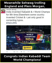 England, Memes, and Troll: Meanwhile Sehwag trolling  England and Piers Morgan,  Virender Sehwag  11h  India invented Kabaddi & r World Champs  for 8th time. Elsewhere some country  invented Cricket & r yet only good in  correcting typos.  HINDVIRN  KABADDI WORLD CUN  WORLD  M.. w.w. CHAMPIONS  INDIA  DR  Bewakoof.  ta 19K  Congrats Indian Kabaddi Team  World Champions! Kudos to team India