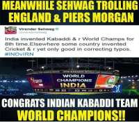 Bad, England, and Memes: MEANWHILE SEHWAG TROLLING  ENGLAND & PIERS MORGAN  Virender Sehwag  Virender Sehwag  India invented Kabaddi & r World Champs for  8th time. Elsewhere some country invented  Cricket & r yet only good in correcting typos  FEINDVIRN  BAD  WORLD  CHAMMPIONS  INDIA  38 29  CONGRATS INDIAN KABADDI TEAM  WORLD CHAMPIONS! Congrats Indian Kabaddi Team!!  B|