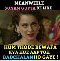 Meanwhile.: MEANWHILE  SONAM GUPTA BE LIKE  HUM THODE BEWAFA  KYA HUE AAP TOH  BADCHALAN HO GAYE Meanwhile.