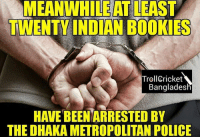 Memes, Troll, and Trolling: MEANWHILEATLEAST  TWENTY INDIAN BOOKIES  Troll Cricket  Bangladesh  THE DHAKA METROPOLITAN POLICE Haters will say it is just a silly attempt to defame India by spreading a fake news 😝  Credits- TCB  <FiZz>