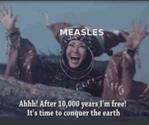 Surprise mothaf***a: MEASLES  Ahhh! After 10,000 years I'm free!  It's time to conquer the earth Surprise mothaf***a