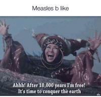 im free: Measles b like  Ahhh! After 10,000 years I'm free!  It's time to conquer the earth
