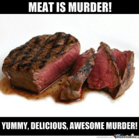 Deer, Memes, and Pictures: MEAT IS MURDER!  YUMMY, DELICIOUS, AWESOME MURDER!  Memetenter So I have recently received a lot of hate for the vegetarian deer post I put up..... so I am going to keep posting yummy pictures of meat. Maybe they just need some @grillyourassoff