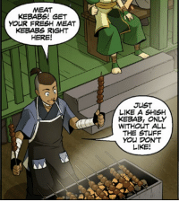 Sokka gets me: MEAT  KEBABS! GET  YOUR FRESH MEAT  KEBABS RIGHT  HERE!  JUST  LIKE ASHISH  WITHOUT ALL  THE STUFF  You DON'T  LIKE! Sokka gets me