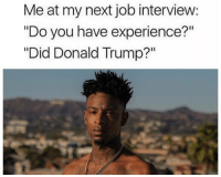 """Donald Trump, Job Interview, and Memes: Meat my next job interview:  """"Do you have experience?""""  """"Did Donald Trump?"""" For real tho...I'm waiting for """"red dawn"""" 😅🔥"""