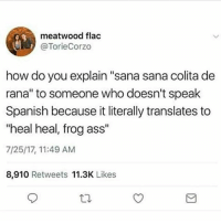 """Ass, Memes, and Spanish: meatwood flac  @TorieCorzo  how do you explain """"sana sana colita de  rana"""" to someone who doesn't speak  Spanish because it literally translates to  """"heal heal, frog ass""""  7/25/17, 11:49 AM  8,910 Retweets 11.3K Likes 😂😂😂 MexicansProblemas"""