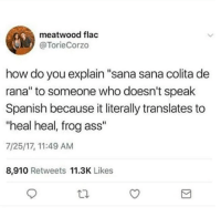 "Ass, Memes, and Spanish: meatwood flac  @TorieCorzo  how do you explain ""sana sana colita de  rana"" to someone who doesn't speak  Spanish because it literally translates to  ""heal heal, frog ass""  7/25/17, 11:49 AM  8,910 Retweets 11.3K Likes 😂😂😂  Mexican Problems"