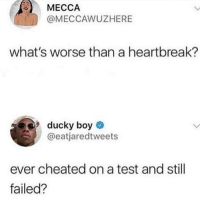 Dank, Test, and Boy: MECCA  @MECCAWUZHERE  what's worse than a heartbreak?  ducky boy  @eatjaredtweets  ever cheated on a test and still  failed?