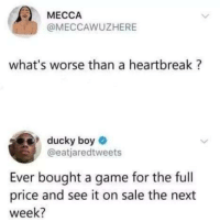 Boye: MECCA  @MECCAWUZHERE  what's worse than a heartbreak?  ducky boye  @eatjaredtweets  Ever bought a game for the full  price and see it on sale the next  week?
