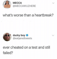 Definitely, Test, and Boy: MECCAAWUZHERE  what's worse than a heartbreak?  9 ducky boy  @eatjaredtweets  ever cheated on a test and still  failed? This is definitely worse 🙈