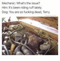 @sourpsycho is a well oiled meme machine. Follow the hilarious @sourpsycho for hysterical memes!: Mechanic: What's the issue?  Him: It's been riding ruff lately.  Dog: You are so fucking dead, Terry  @highfiveexpert @sourpsycho is a well oiled meme machine. Follow the hilarious @sourpsycho for hysterical memes!