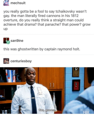 Tumblr, Power, and Drama: mechsuit  you really gotta be a fool to say tchaikovsky wasn't  gay. the man literally fired cannons in his 1812  overture, do you really think a straight man could  achieve that drama? that panache? that power? grow  up  san9ine  this was ghostwritten by captain raymond holt.  centuriesboy  lym99  FOX  as, aueen  π Brook captain holt has a tumblr ?!???