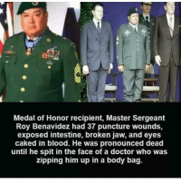 Doctor, Memes, and Doctor Who: Medal of Honor recipient, Master Sergeant  Roy Benavidez had 37 puncture wounds,  exposed intestine, broken jaw, and eyes  caked in blood. He was pronounced dead  until he spit in the face of a doctor who was  zipping him up in a body bag. Everyone tell @susboy I need to acquire one of his new pink hoodies please and thanks 🖤💀