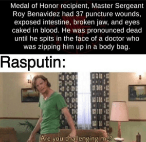 Which one would win in a fight?: Medal of Honor recipient, Master Sergeant  Roy Benavidez had 37 puncture wounds,  exposed intestine, broken jaw, and eyes  caked in blood. He was pronounced dead  until he spits in the face of a doctor who  was zipping him up in a body bag.  Rasputin:  Are you challenging me? Which one would win in a fight?