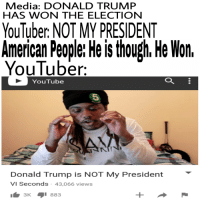 HE IS THOUGH. HE WON. GET OVER IT.: Media: DONALD TRUMP  HAS WON THE ELECTION  YouTuber NOT MY PRESIDENT  American People: He is though He Won.  YouTuber.  YouTube  Donald Trump is NOT My President  VI Seconds 43,066 views  3 K  i 883 HE IS THOUGH. HE WON. GET OVER IT.