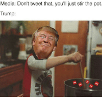 FWD: OUR BRAVE PRESIDENT STANDING UP TO THE PRESS!!: Media: Don't tweet that, you'll just stir the pot  Trump: FWD: OUR BRAVE PRESIDENT STANDING UP TO THE PRESS!!