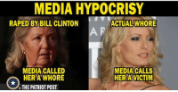 Bill Clinton, Memes, and 🤖: MEDIA HYPOCRIS  RAPED BY BILL CLINTON  ACTUAL WHORE  MEDIA CALLED  HER A'WHORE  THE PATRIOT POST  MEDIA CALLS  HER A VICTIM