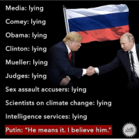 "Meme, Obama, and Sex: Media: lying  Comey: lying  Obama: lying  Clinton: lying  Mueller: lying  Judges: lying  Sex assault accusers: lying  Scientists on climate change: lying  Intelligence services: lying  Putin: ""He means it. I believe him.""  Left  Action (W) ""Believe me!"" Donald J. Trump  MORE: https://www.psychologytoday.com/us/blog/spycatcher/201708/believe-me  Why should I believe you? When truthful people are asked why others should believe them, they typically answer, ""Because I'm telling the truth"" or some variation thereof. Liars have a difficult time saying ""Because I'm telling the truth"" because they are not telling the truth. Instead, liars offer various responses such as ""I'm an honest person,"" ""You don't have to believe me if you don't want to,"" or ""I have no reason to lie."" The question ""Why should I believe you?"" can be asked in a variety of ways depending on the sensitivity of the relationship.  Meme by Left Action"