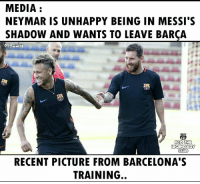 Barcelona, Definitely, and Memes: MEDIA  NEYMAR IS UNHAPPY BEING IN MESSI'S  SHADOW AND WANTS TO LEAVE BARÇA  DYNAMITE  FCD THE  CLUD  RECENT PICTURE FROM BARCELONA'S  TRAINING.. So unhappy & definitely wants to leave Barcelona.